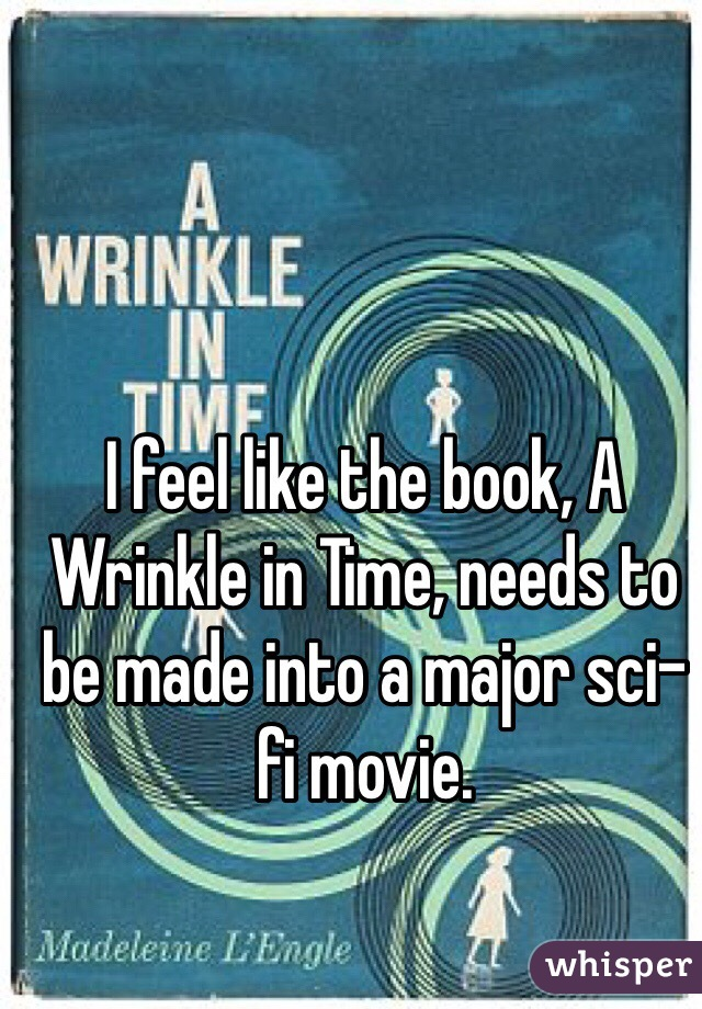I feel like the book, A Wrinkle in Time, needs to be made into a major sci-fi movie.