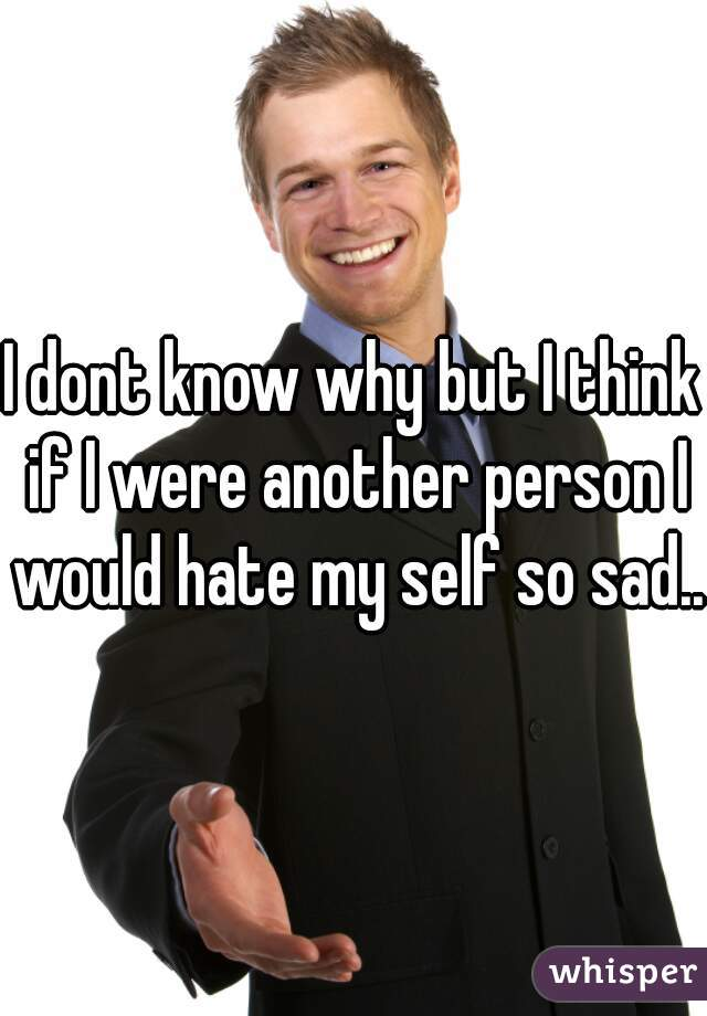 I dont know why but I think if I were another person I would hate my self so sad..