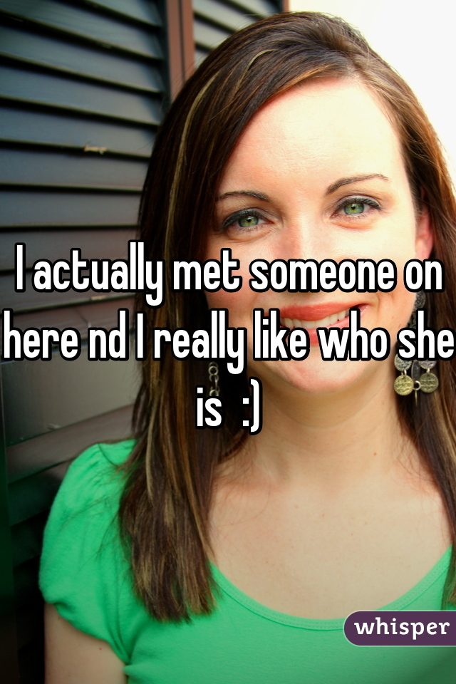 I actually met someone on here nd I really like who she is  :)