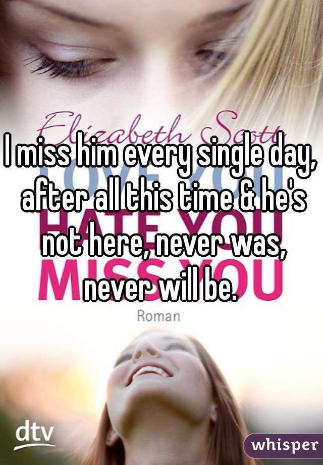 I miss him every single day, after all this time & he's not here, never was, never will be.