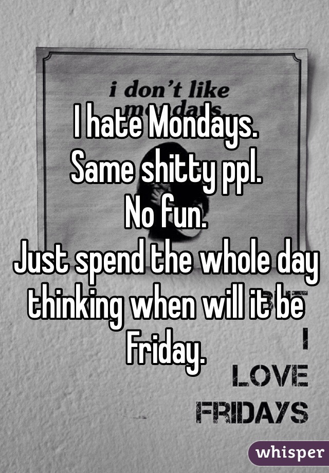 I hate Mondays.  Same shitty ppl.  No fun.  Just spend the whole day thinking when will it be Friday.