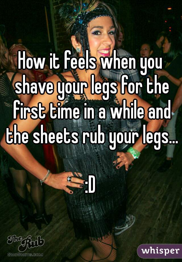 How it feels when you shave your legs for the first time in a while and the sheets rub your legs...  :D