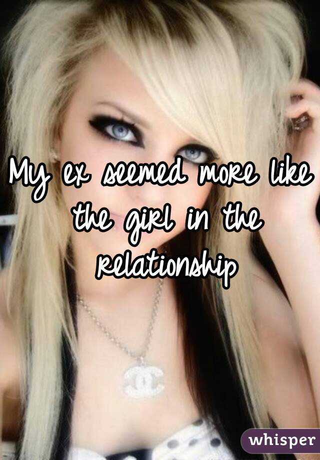 My ex seemed more like the girl in the relationship