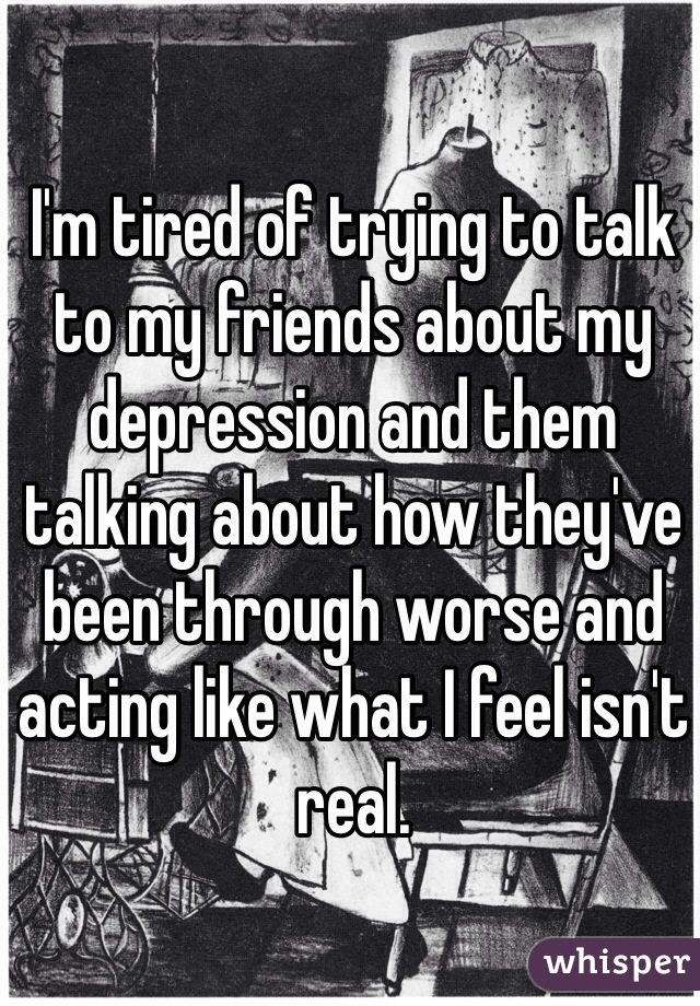 I'm tired of trying to talk to my friends about my depression and them talking about how they've been through worse and acting like what I feel isn't real.