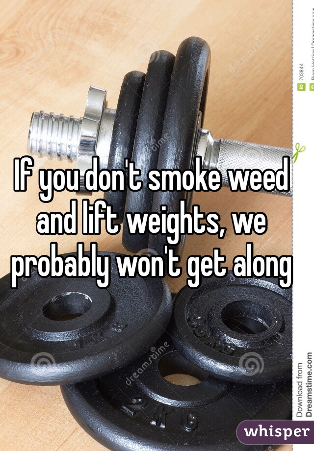 If you don't smoke weed and lift weights, we probably won't get along