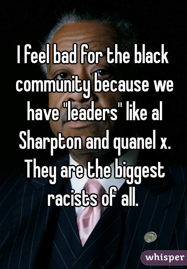 """I feel bad for the black community because we have """"leaders"""" like al Sharpton and quanel x. They are the biggest racists of all."""