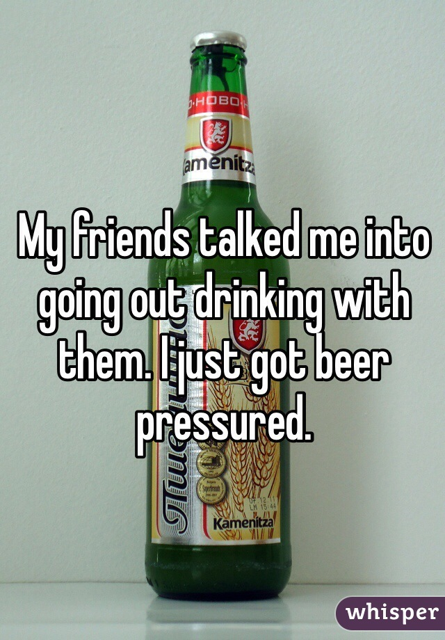 My friends talked me into going out drinking with them. I just got beer pressured.