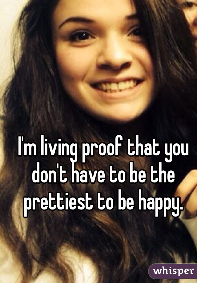 I'm living proof that you don't have to be the prettiest to be happy.