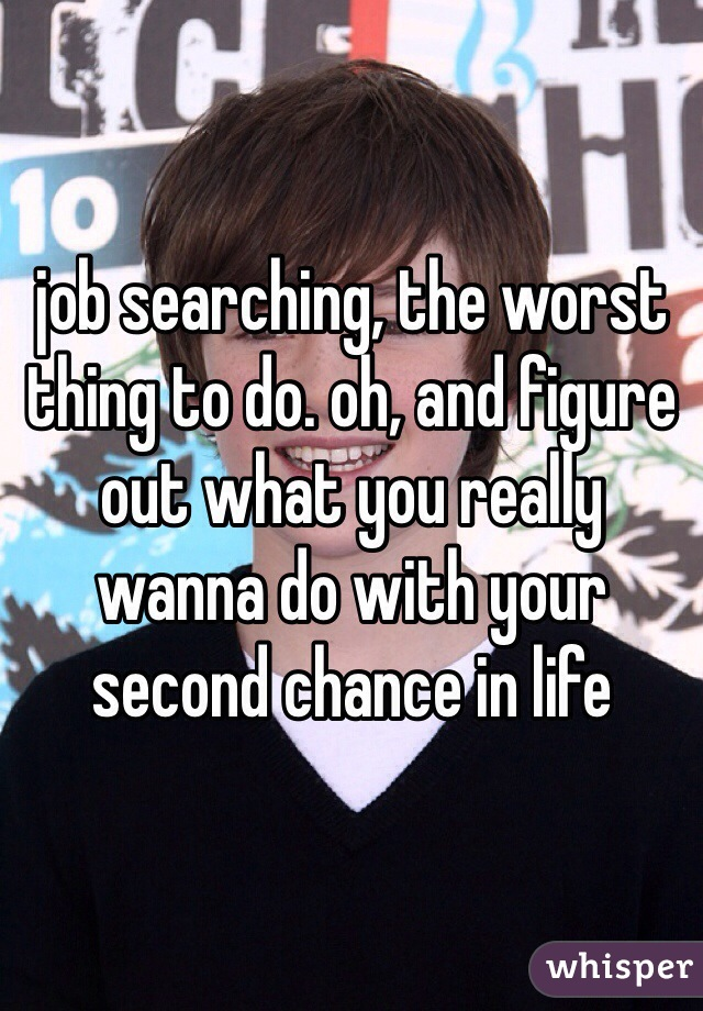 job searching, the worst thing to do. oh, and figure out what you really wanna do with your second chance in life