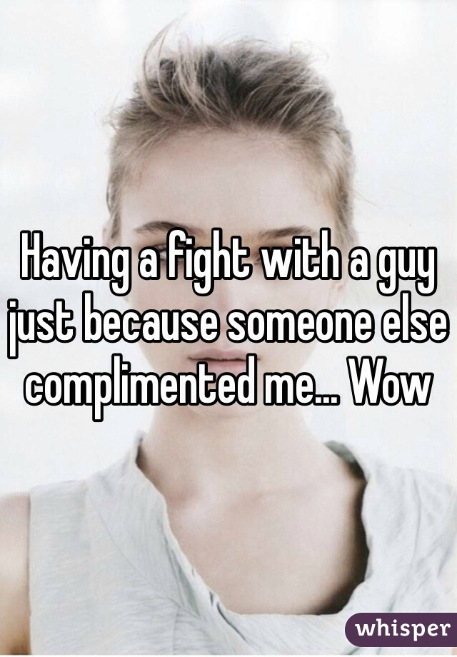 Having a fight with a guy just because someone else complimented me... Wow
