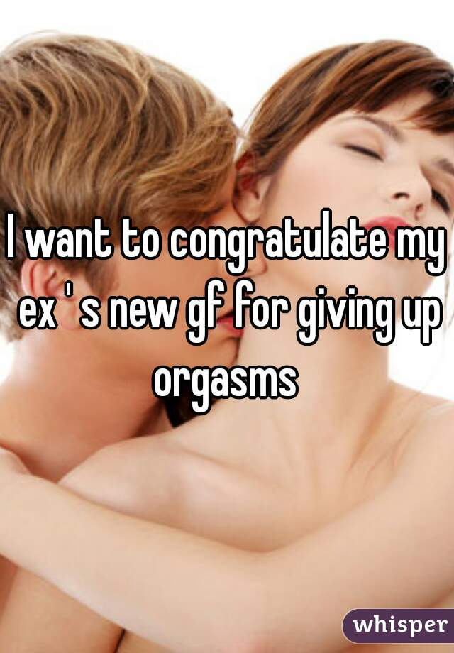I want to congratulate my ex ' s new gf for giving up orgasms