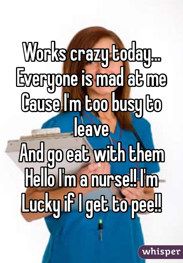 Works crazy today... Everyone is mad at me Cause I'm too busy to leave And go eat with them Hello I'm a nurse!! I'm  Lucky if I get to pee!!