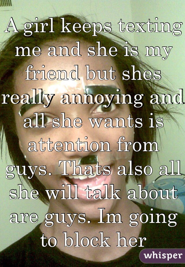 A girl keeps texting me and she is my friend but shes really annoying and all she wants is attention from guys. Thats also all she will talk about are guys. Im going to block her