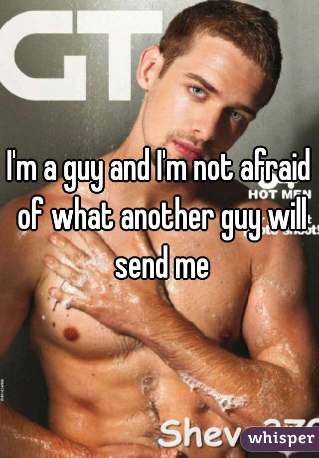 I'm a guy and I'm not afraid of what another guy will send me