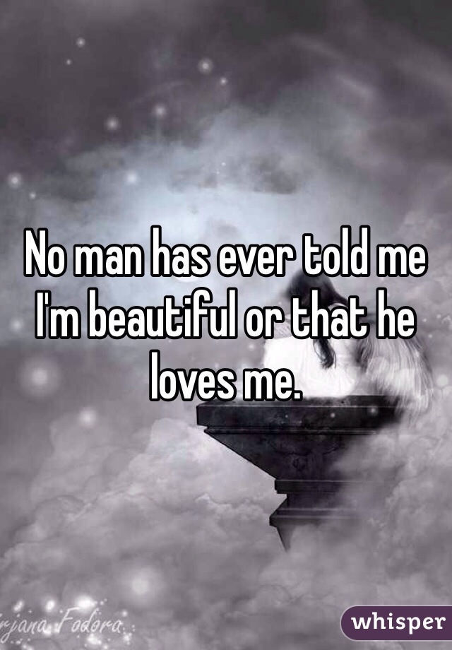 No man has ever told me I'm beautiful or that he loves me.