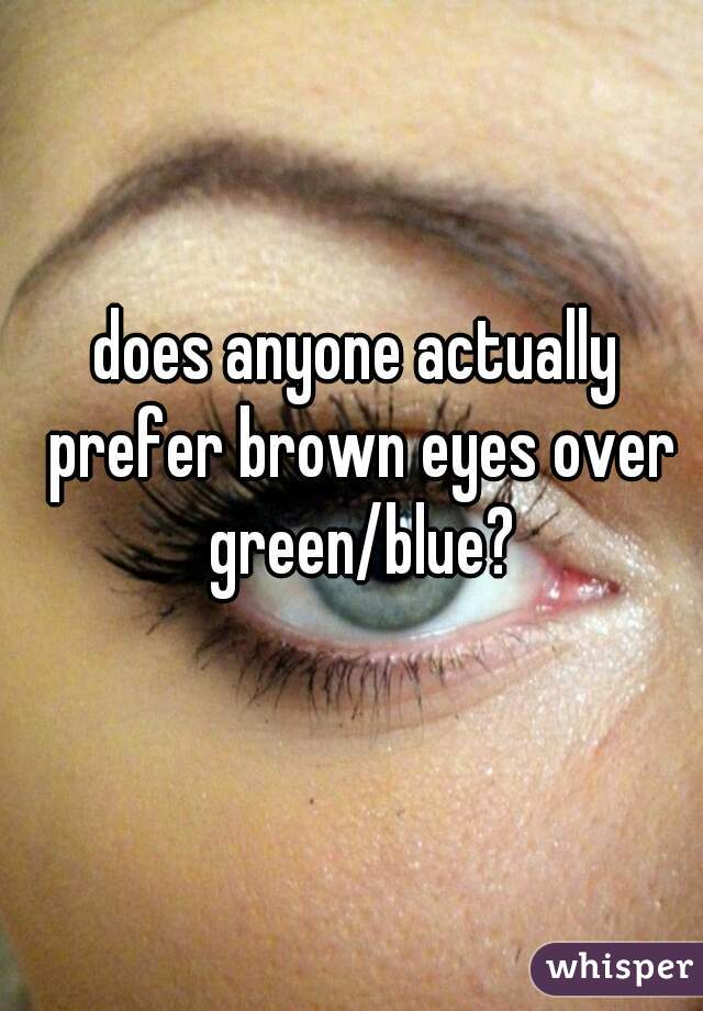 does anyone actually prefer brown eyes over green/blue?