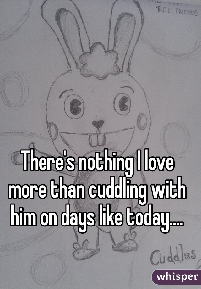 There's nothing I love more than cuddling with him on days like today....