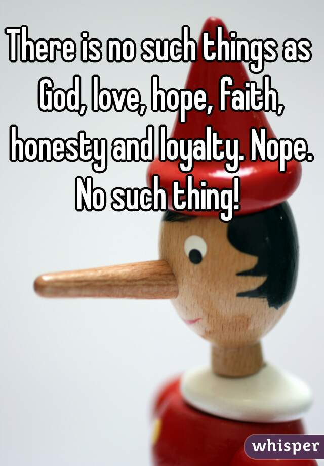 There is no such things as God, love, hope, faith, honesty and loyalty. Nope. No such thing!