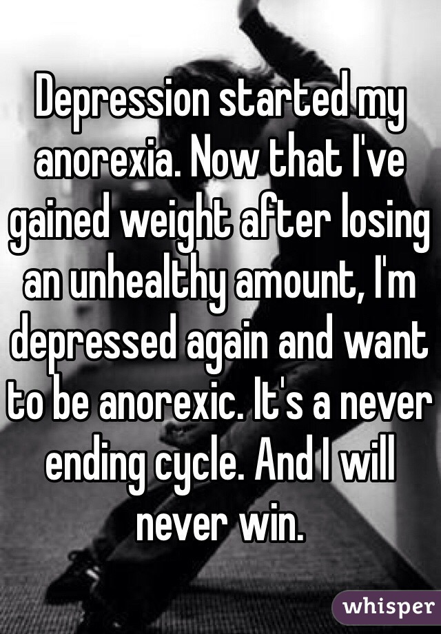 Depression started my anorexia. Now that I've gained weight after losing an unhealthy amount, I'm depressed again and want to be anorexic. It's a never ending cycle. And I will never win.