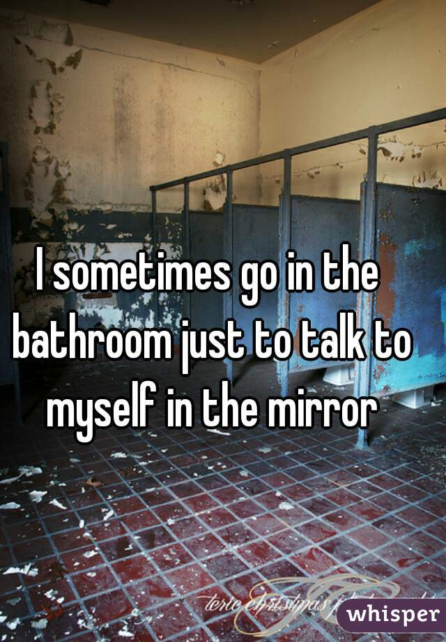 I sometimes go in the bathroom just to talk to myself in the mirror