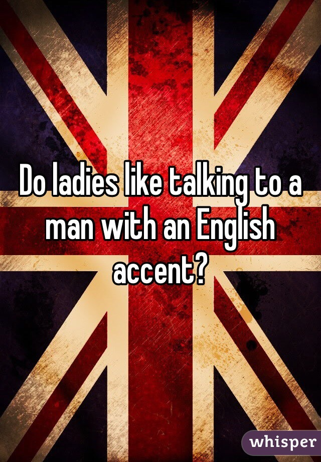 Do ladies like talking to a man with an English accent?
