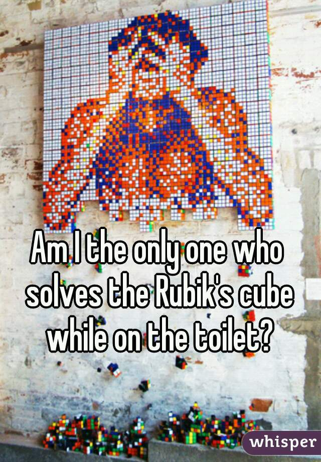 Am I the only one who solves the Rubik's cube while on the toilet?