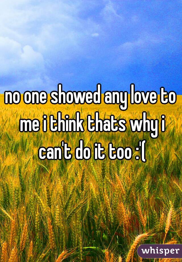 no one showed any love to me i think thats why i can't do it too :'(