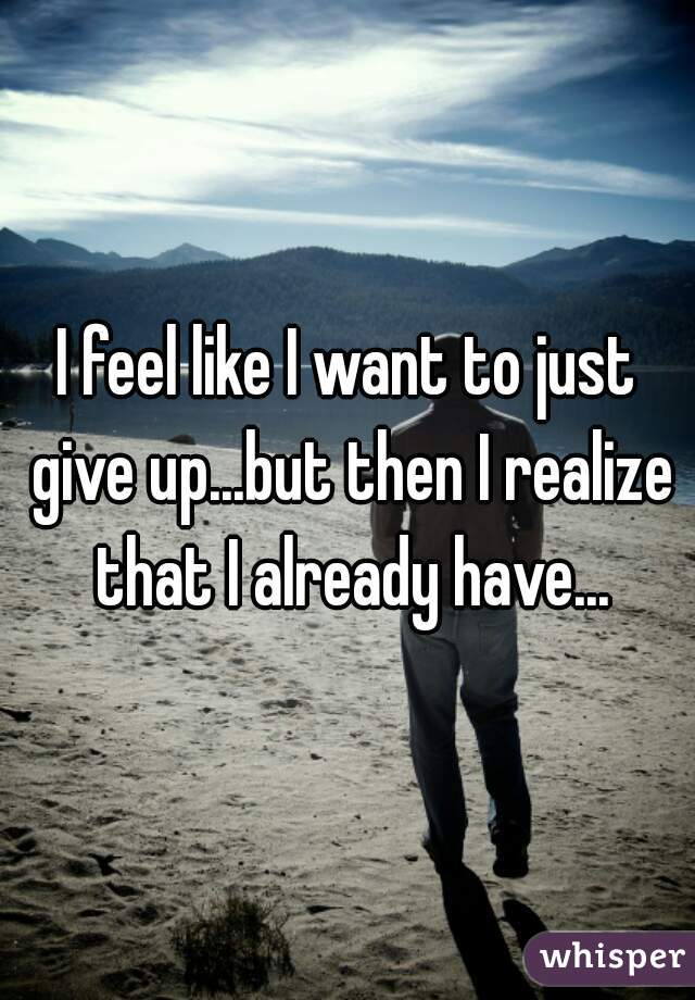 I feel like I want to just give up...but then I realize that I already have...