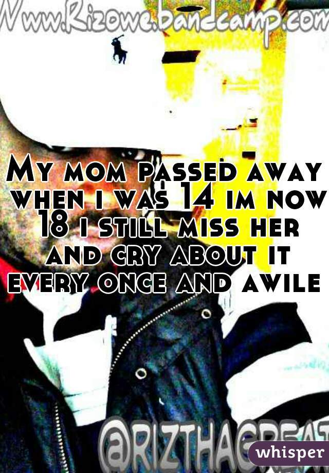 My mom passed away when i was 14 im now 18 i still miss her and cry about it every once and awile