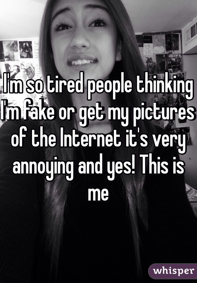 I'm so tired people thinking I'm fake or get my pictures of the Internet it's very annoying and yes! This is me