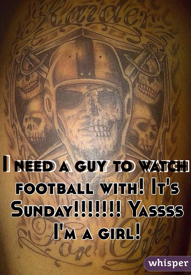 I need a guy to watch football with! It's Sunday!!!!!!! Yassss I'm a girl!