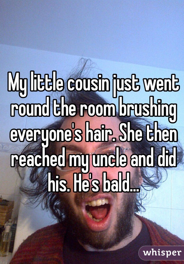 My little cousin just went round the room brushing everyone's hair. She then reached my uncle and did his. He's bald...