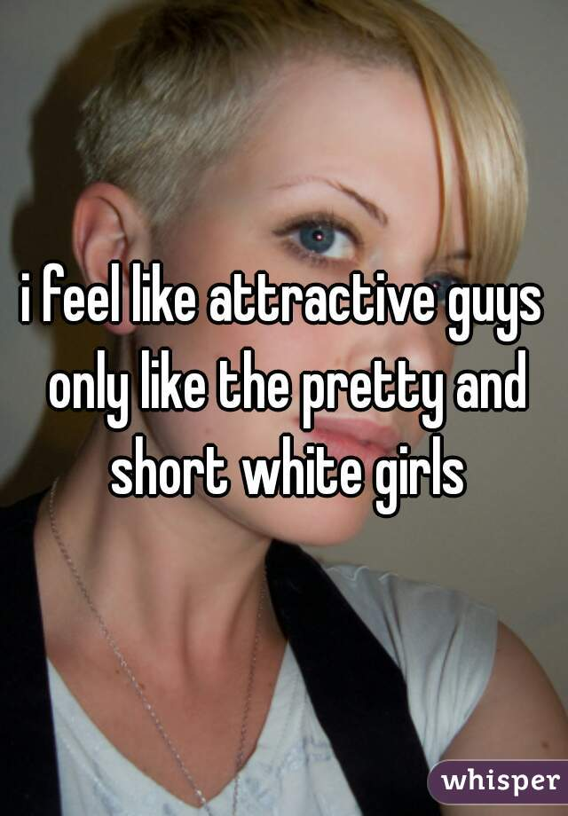 i feel like attractive guys only like the pretty and short white girls
