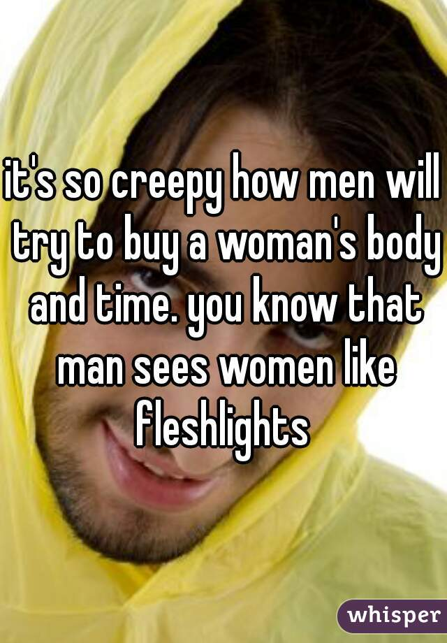 it's so creepy how men will try to buy a woman's body and time. you know that man sees women like fleshlights