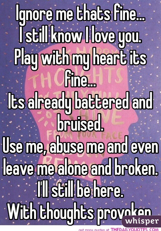 Ignore me thats fine...  I still know I love you. Play with my heart its fine... Its already battered and bruised. Use me, abuse me and even leave me alone and broken.  I'll still be here. With thoughts provoken.