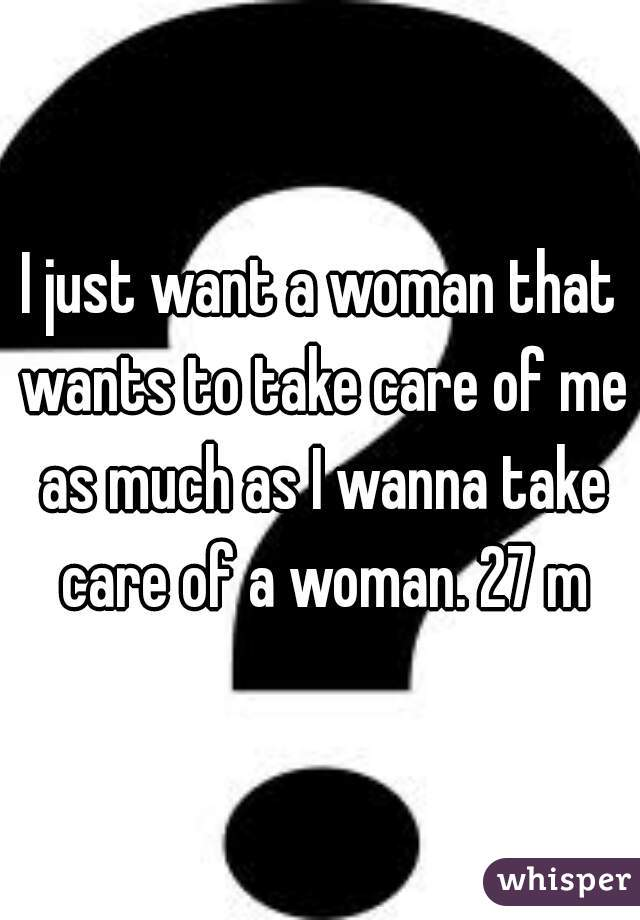 I just want a woman that wants to take care of me as much as I wanna take care of a woman. 27 m