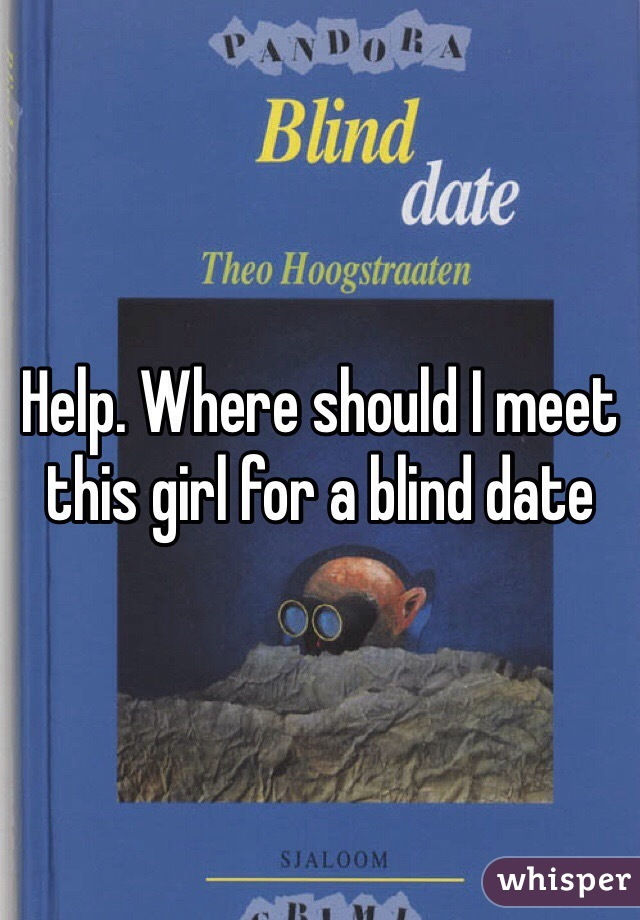 Help. Where should I meet this girl for a blind date