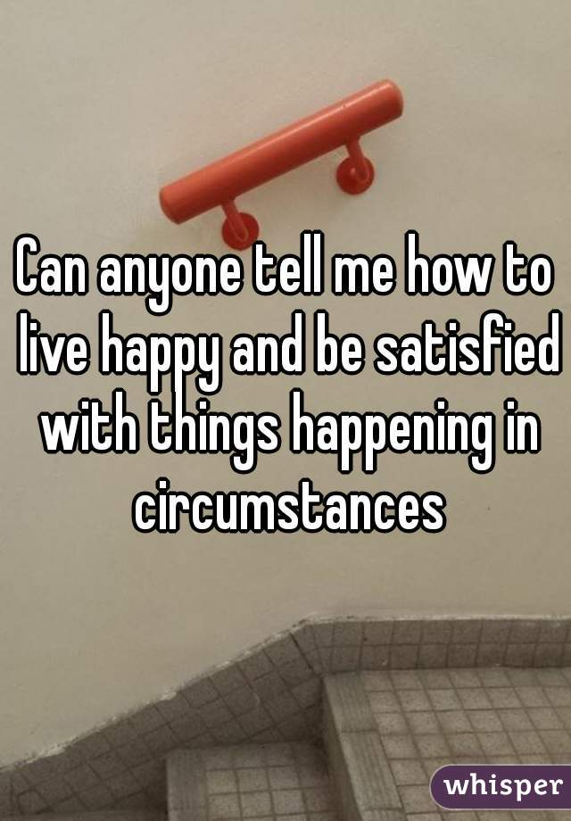 Can anyone tell me how to live happy and be satisfied with things happening in circumstances