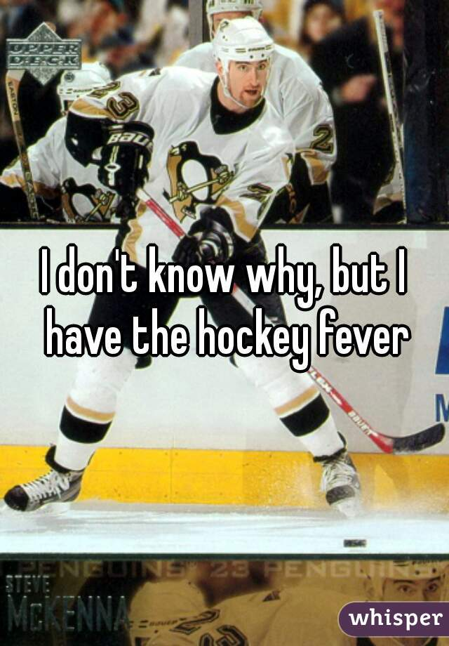I don't know why, but I have the hockey fever