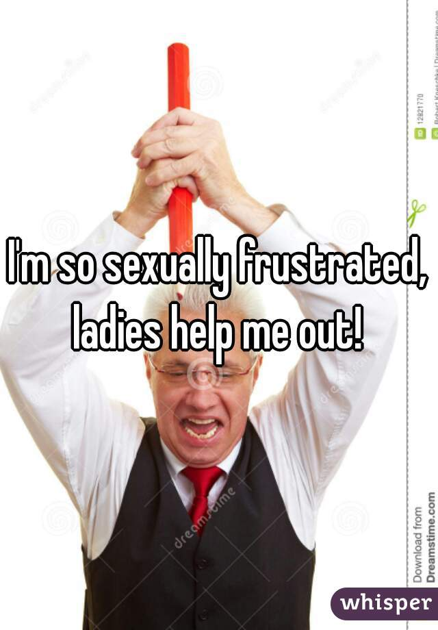 I'm so sexually frustrated, ladies help me out!