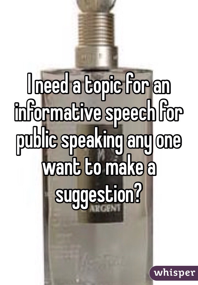 I need a topic for an informative speech for public speaking any one want to make a suggestion?