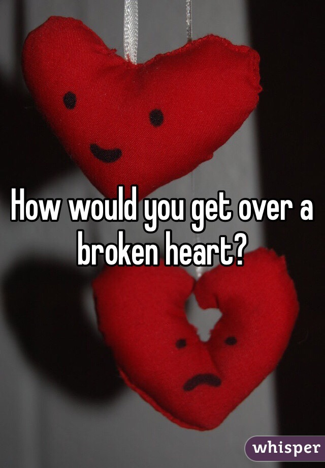 How would you get over a broken heart?