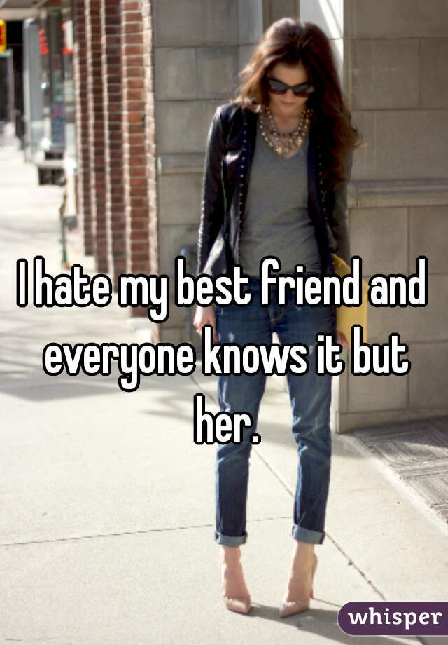 I hate my best friend and everyone knows it but her.