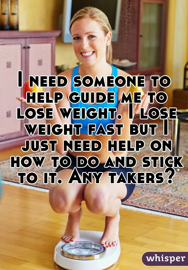 I need someone to help guide me to lose weight. I lose weight fast but I just need help on how to do and stick to it. Any takers?