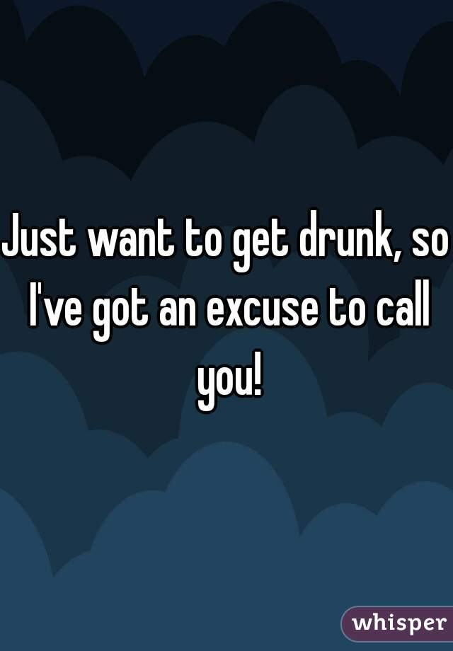 Just want to get drunk, so I've got an excuse to call you!