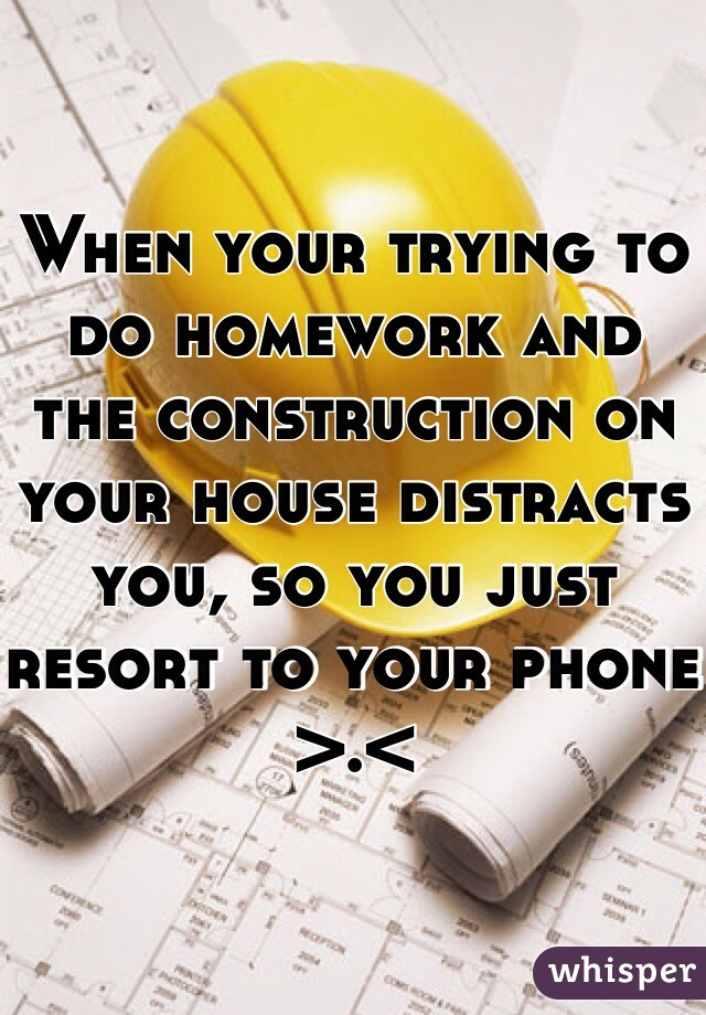 When your trying to do homework and the construction on your house distracts you, so you just resort to your phone >.<