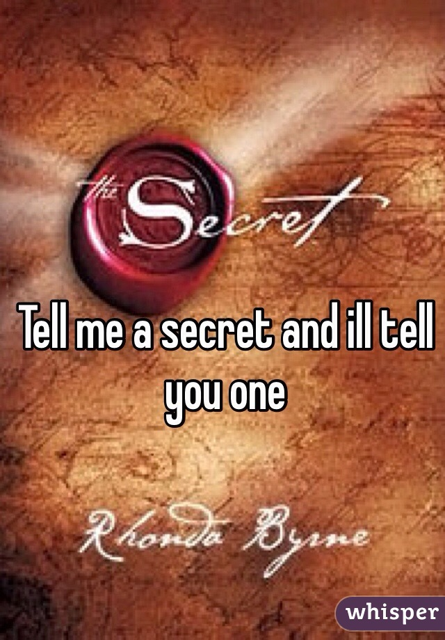 Tell me a secret and ill tell you one