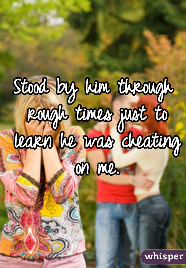 Stood by him through rough times just to learn he was cheating on me.