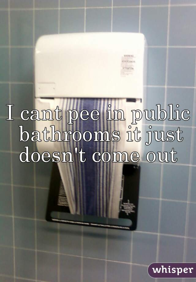 I cant pee in public bathrooms it just doesn't come out