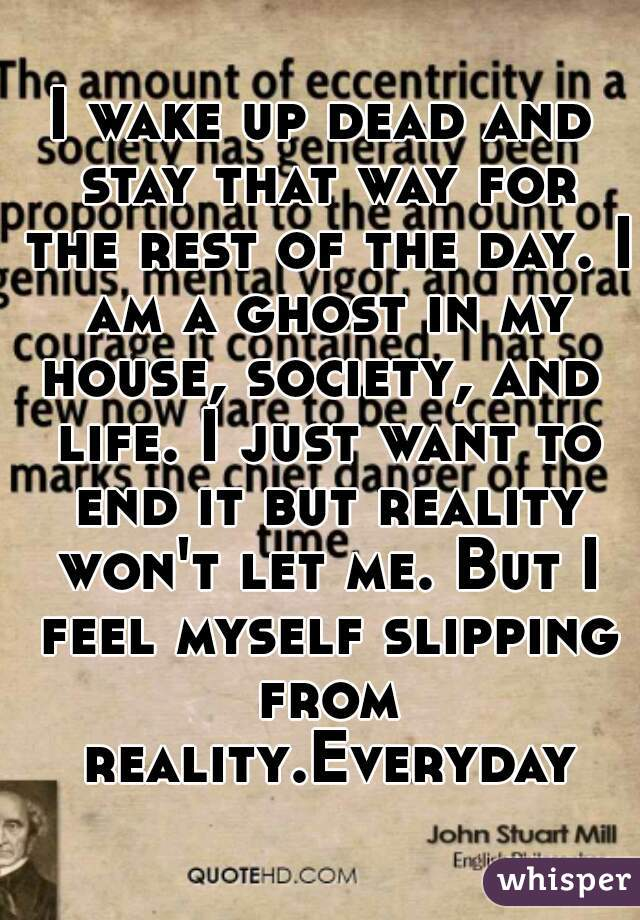 I wake up dead and stay that way for the rest of the day. I am a ghost in my house, society, and  life. I just want to end it but reality won't let me. But I feel myself slipping from reality.Everyday